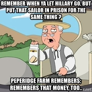 Pepperidge Farm Remembers Meme - REMEMBER WHEN YA LET HILLARY GO, BUT PUT THAT SAILOR IN PRISON FOR THE SAME THING ? PEPERIDGE FARM REMEMBERS; REMEMBERS THAT MONEY, TOO..