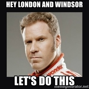 ricky bobby  - Hey London and Windsor Let's do this