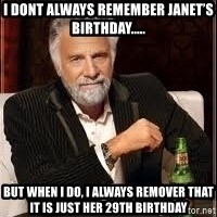 I don't always guy meme - I dont always remember Janet's birthday..... But when I do, I always remover that it is just her 29th birthday