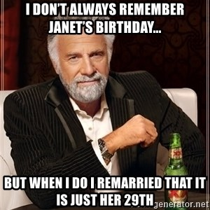 The Most Interesting Man In The World - I don't always remember Janet's birthday... But when I do I remarried that it is just her 29th