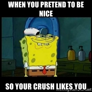 Don't you, Squidward? - When you pretend to be nice So your crush likes you