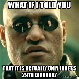 What If I Told You - What if I told you That it is actually only Janet's 29th birthday