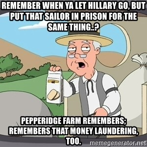 Pepperidge Farm Remembers Meme - REMEMBER WHEN YA LET HILLARY GO, BUT PUT THAT SAILOR IN PRISON FOR THE SAME THING..? PEPPERIDGE FARM REMEMBERS; REMEMBERS THAT MONEY LAUNDERING, TOO.