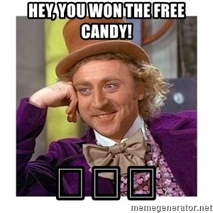 Willy Wanka - Hey, you won the free candy! 😳😳😳