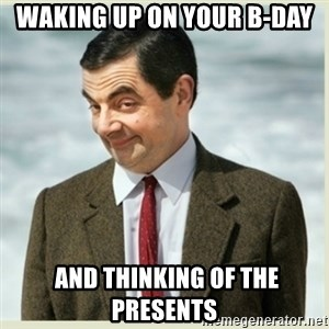MR bean - waking up on your B-day  and thinking of the presents