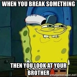 Spongebob Face - When you break something  Then you look at your brother