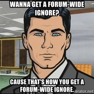 Archer - Wanna get a forum-wide ignore? Cause that's how you get a forum-wide ignore.