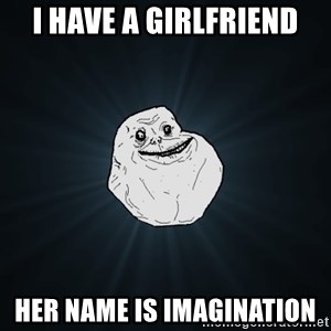 Forever Alone - I have a girlfriend Her name is Imagination