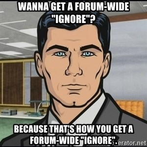 "Archer - Wanna get a forum-wide ""ignore""? Because that's how you get a forum-wide ""ignore""."