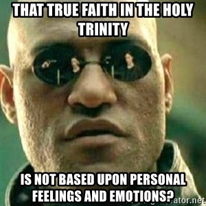 What If I Told You - That true faith in the Holy Trinity is not based upon personal feelings and emotions?