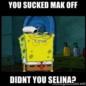 Don't you, Squidward? - you sucked mak off didnt you selina?