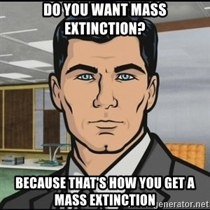 Archer - Do you want mass extinction? because that's how you get a mass extinction