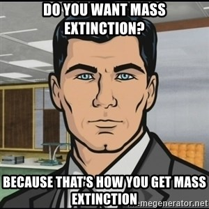 Archer - Do you want mass extinction? Because that's how you get mass extinction