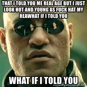 What If I Told You - That I told you me real age but I just look hot and young as fuck hat my reaWhat if I told you What if I told you