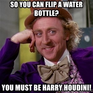 Willy Wonka - So you can flip a water bottle? You must be Harry Houdini!