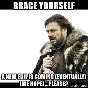 Winter is Coming - brace yourself a new edil is coming (eventually) [we hope] ...please?