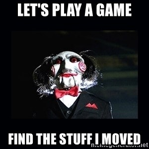 saw jigsaw meme - LET'S PLAY A GAME FIND THE STUFF I MOVED