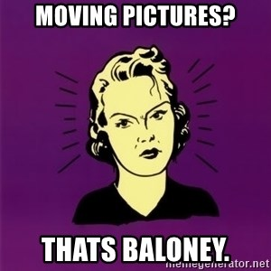 PMS woman - Moving Pictures? Thats Baloney.