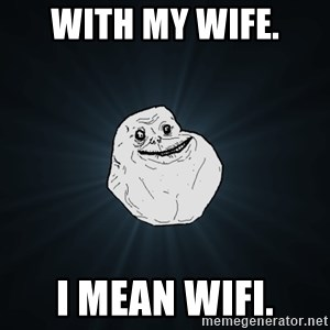 Forever Alone - With my wife. I mean wifi.