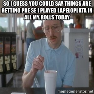 Things are getting pretty Serious (Napoleon Dynamite) - So i guess you could say things are getting pre se I played lapeloplata in all my rolls today