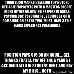 Blank Black - Todays job market: Seeking top notch , reliable employees with a Masters Degree in one of the following preferred areas: Psychology, Psychiatry , Sociology or a combination of the two. Must  have 3 to 6 years experience preferably.  Position pays $15.00 an hour.... GEE THANKS THAT'LL PAY OFF THE 6 YEARS I ACCUMULATED IN STUDENT DEBT AND PAY MY BILLS... NOT!!