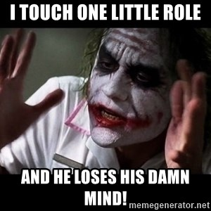 joker mind loss - I touch one little role and he loses his damn mind!