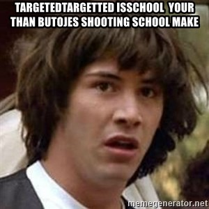 Conspiracy Keanu - targetedtargetted isschool  your than butojes shooting school Make