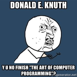 "Y U No - donald e. knuth y u no finish ""the art of computer programming""?"