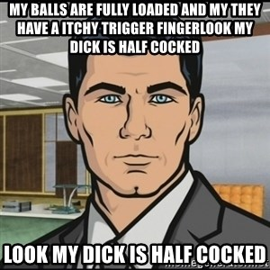 Archer - My balls are fully loaded and my they have a itchy trigger fingerLoOk my dick is half cocked Look my dick is half cocked
