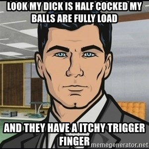 Archer - look my dick is half cocked my balls are fully load and they have a itchy trigger finger