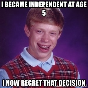 Bad Luck Brian - I became independent at age 5 I now regret that decision