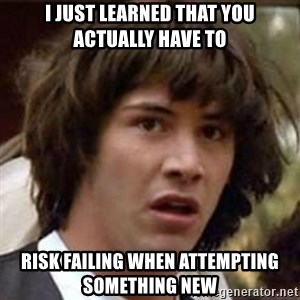 Conspiracy Keanu - I just learned that you actually have to risk failing when attempting something new