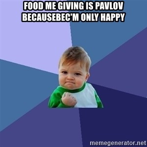 Success Kid - food me giving is Pavlov BecauseBec'm only happy