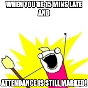 x all the y - When you're 15 mins late and  attendance is still marked!