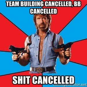Chuck Norris  - Team building cancelled, BB cancelled shit cancelled