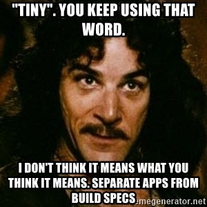 "You keep using that word, I don't think it means what you think it means - ""Tiny"". You keep using that word. I don't think it means what you think it means. Separate apps from build specs"