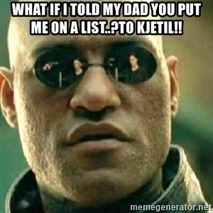 What If I Told You - What if i told my dad you put me on a list..?To Kjetil!!