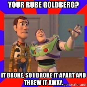 Everywhere - Your Rube goldberg? It broke, so I broke it apart and threw it away.