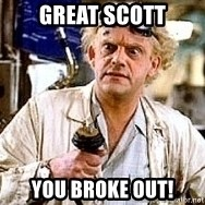 Doc Back to the future - GREAT SCOTT YOU BROKE OUT!