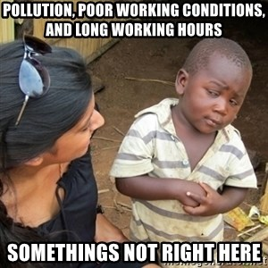 Skeptical 3rd World Kid - Pollution, Poor working conditions, and long working hours Somethings not right here