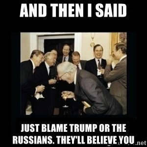 Rich Men Laughing - and then I said just blame Trump or the Russians. They'll believe you