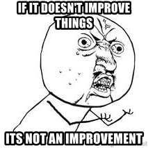 Y U SO - if it doesn't improve things its not an improvement