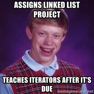Bad Luck Brian - Assigns linked list project Teaches iterators after it's due