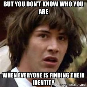 Conspiracy Keanu - But you don't know who you are When everyone is finding their identity