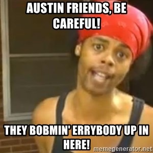 Antoine Dodson - Austin friends, be careful! They bobmin' errybody up in here!