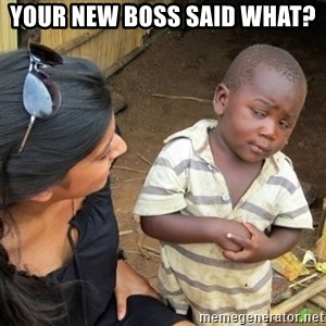 Skeptical 3rd World Kid - Your new boss said what?