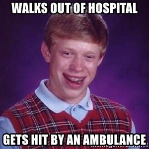 Bad Luck Brian - walks out of hospital Gets hit by an ambulance