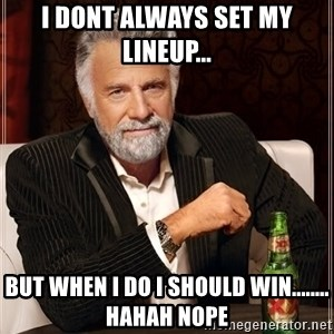 The Most Interesting Man In The World - I Dont always set my lineup... But When I do I should win........ hahah NOPE