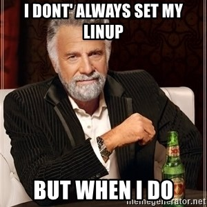 The Most Interesting Man In The World - I dont' always set my linup but when i do