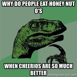 Philosoraptor - Why do people eat Honey nut O's When Cheerios are so much better